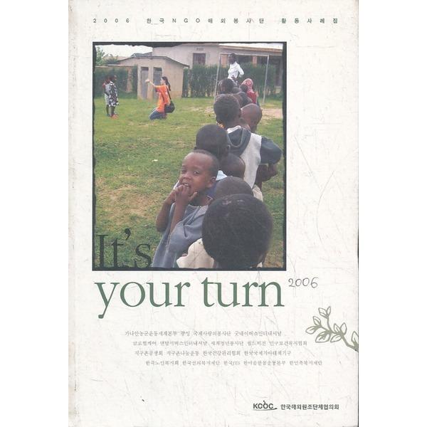 한국해외원조단체협의회 Its your turn (2006 한국 NGO해외봉사단 활동사례집)