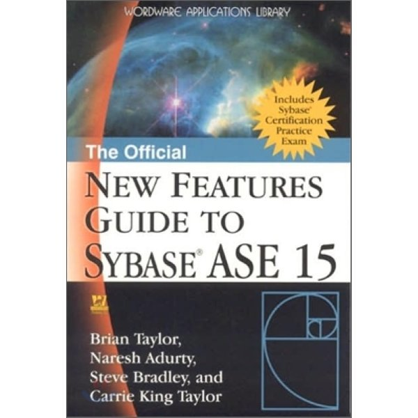 The Official New Features Guide to Sybase ASE 15  Brian Taylor  Naresh Adurty  Carrie King Taylor