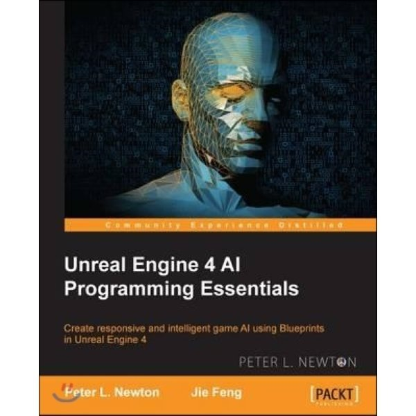Unreal Engine 4 AI Programming Essentials  Jie Feng  Peter L  Newton