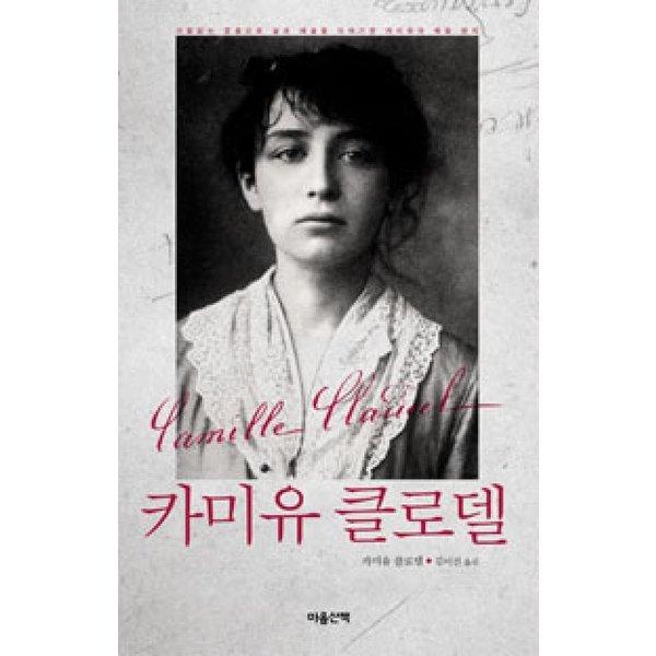 카미유 클로델  마음산책   카미유 클로델  거침없는 호흡으로 삶과 예술을 이야기한