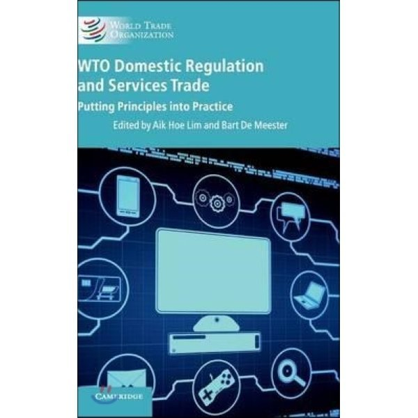 WTO Domestic Regulation and Services Trade : Putting Principles into Practice  Lim  Aik Hoe (EDT)...