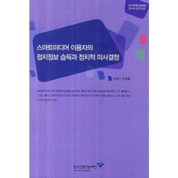 스마트미디어 이용자의 정치정보 습득과 정치적 의사결정  한국언론진흥재단   김위근