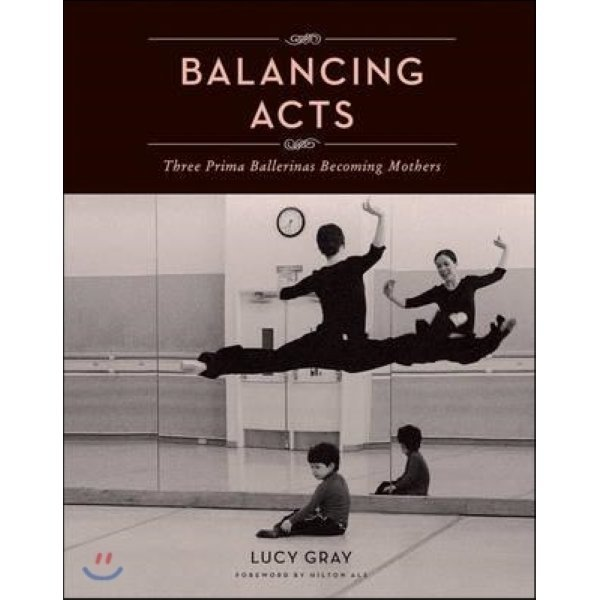 Balancing Acts : Three Prima Ballerinas Becoming Mothers  Gray  Lucy  Als  Hilton (FRW)