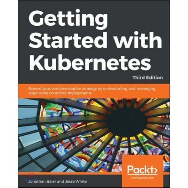 Getting Started with Kubernetes  3 E : Extend your containerization strategy by orchestrating and...
