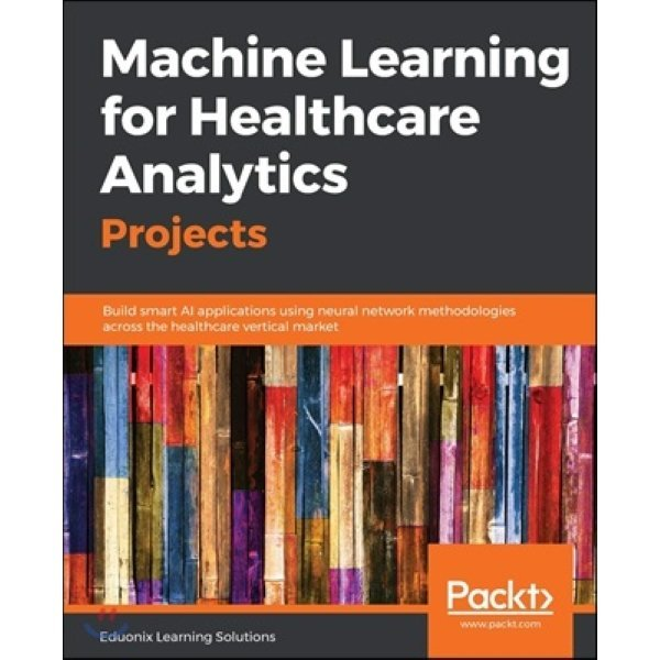 Machine Learning for Healthcare Analytics Projects : Build smart AI applications using neural net...