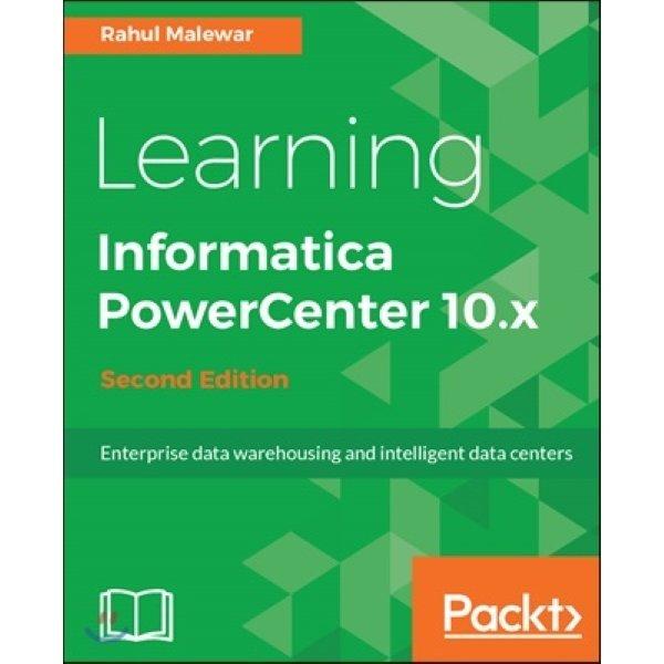 Learning Informatica Powercenter 10 X  2 E : Enterprise data warehousing and intelligent data cen...