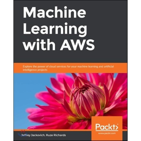 Machine Learning with AWS : Explore the power of cloud services for your machine learning and art...