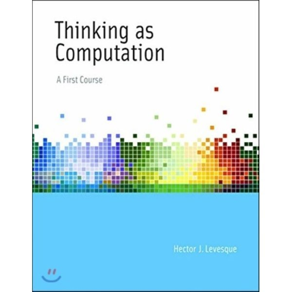 The Thinking as Computation: Risks and Strategies : A First Course  Hector J  Levesque