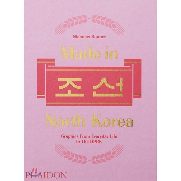 Made in 조선 North Korea : Graphics from Everyday Life in the DPRK : 메이드 인 북한 : 북한의...