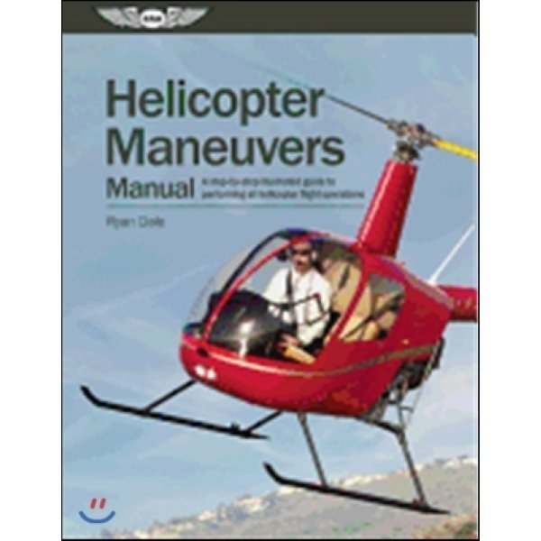 Helicopter Maneuvers Manual : Step-by-step Guide to Performing All Helicopter Flight Operations  ...