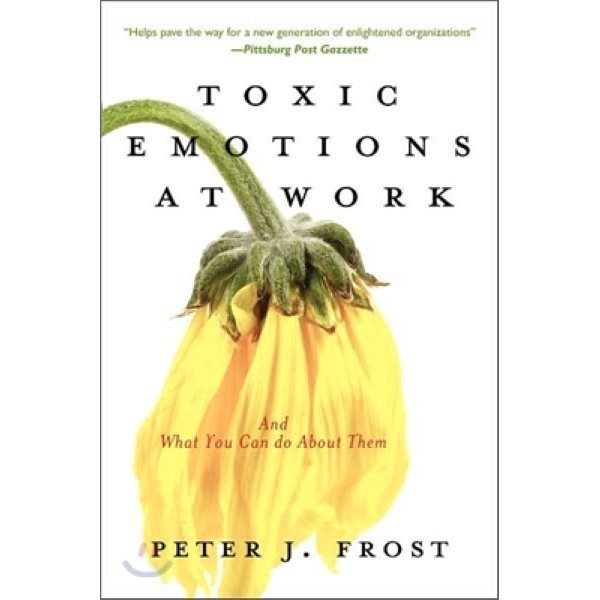 Toxic Emotions at Work and What You Can Do About Them  Peter J  Frost