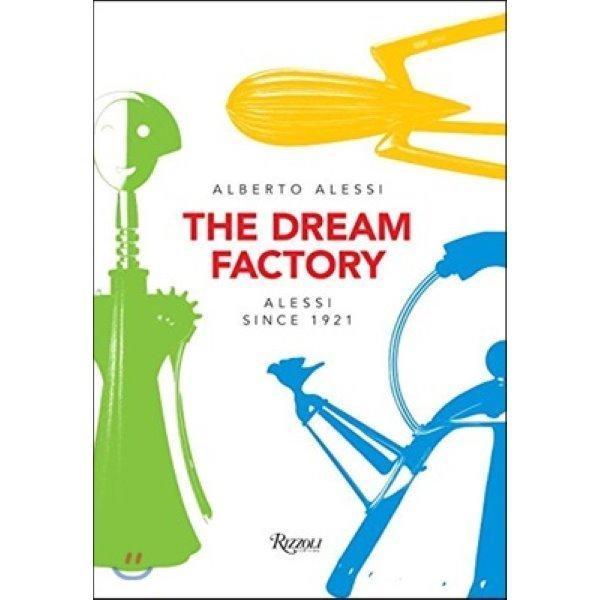 The Dream Factory: Alessi Since 1921 : Alessi Since 1921  Alberto Alessi