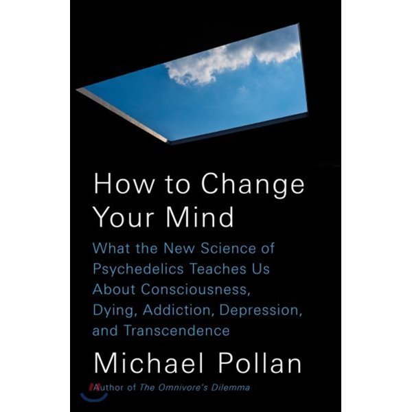 How to Change Your Mind : What the New Science of Psychedelics Teaches Us about Consciousness...