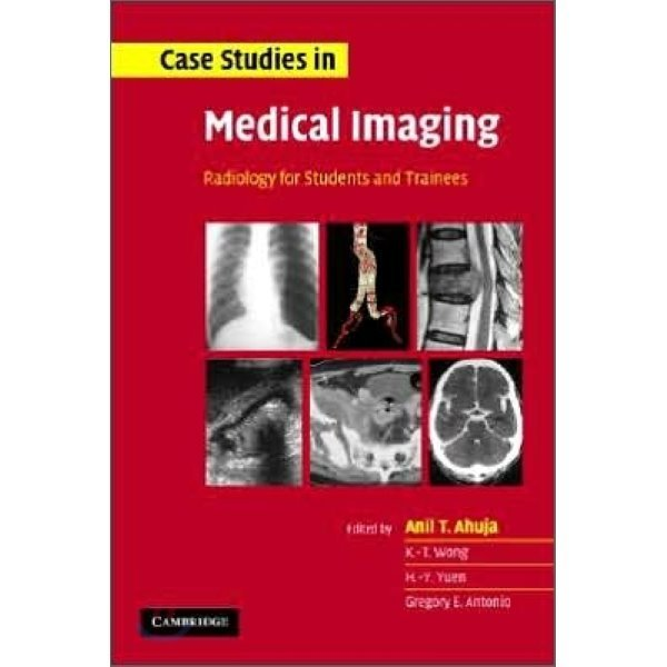 Case Studies in Medical Imaging : Radiology for Students and Trainees  Anil T  Ahuja  Gregory E...