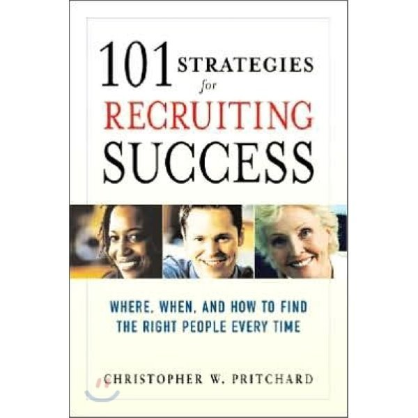 101 Strategies for Recruiting Success : Where  When  And How to Find the Right People Every Tim...