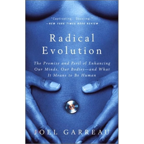 Radical Evolution : The Promise and Peril of Enhancing Our Minds  Our Bodies -- and What It Mea...
