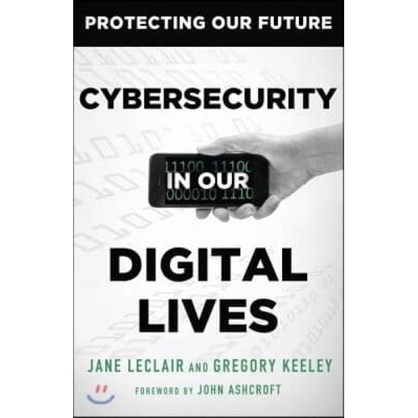 Cybersecurity in Our Digital Lives  LeClair  Jane   Keeley  Gregory   Ashcroft  John