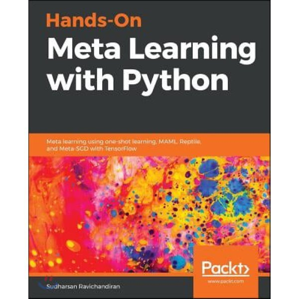 Meta Learning with Python : Explore a diverse set of meta-learning algorithms and techniques to e...