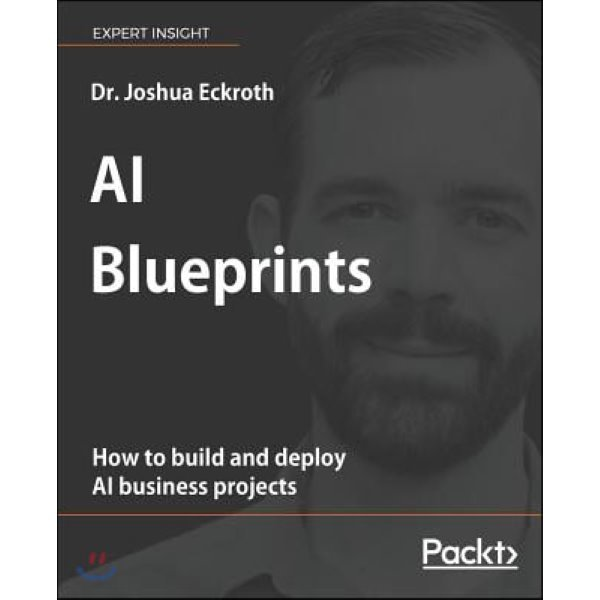 AI Blueprints : How to build and deploy AI business projects  Dr  Joshua Eckroth