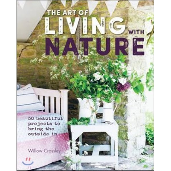 The Art of Living With Nature : 50 Beautiful Projects to Bring the Outside in  Willow Crossley