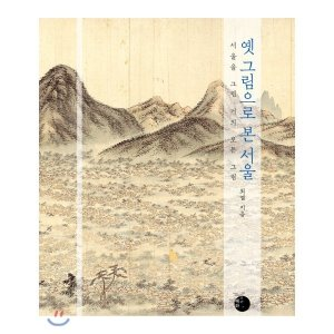 옛 그림으로 본 서울 : 서울을 그린 거의 모든 그림  최열