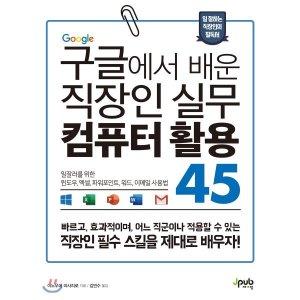 구글에서 배운 직장인 실무 컴퓨터 활용 45 : 일잘러를 위한 윈도우  엑셀  파워포인트  워드  이...