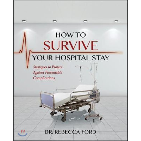 How to Survive Your Hospital Stay: Strategies to Protect Against Preventable Complications  For...