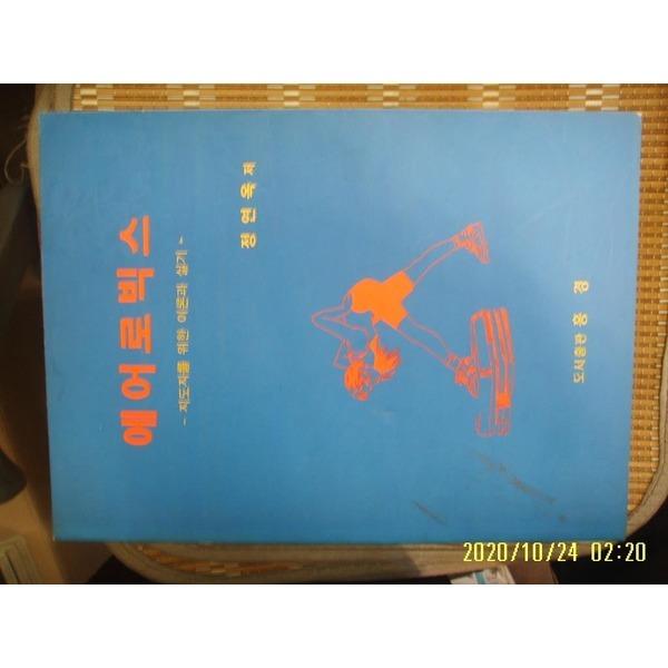 헌책/ 홍경 / 에어로빅스 - 지도자를 위한 이론과 실기 / 정연옥 저 -95년.초판.꼭상세란참조